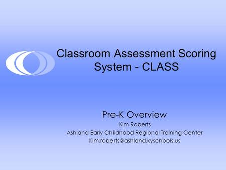 Classroom Assessment Scoring System - CLASS Pre-K Overview Kim Roberts Ashland Early Childhood Regional Training Center