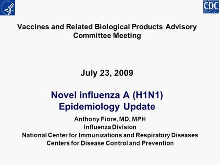 Vaccines and Related Biological Products Advisory Committee Meeting July 23, 2009 Novel influenza A (H1N1) Epidemiology Update Anthony Fiore, MD, MPH Influenza.