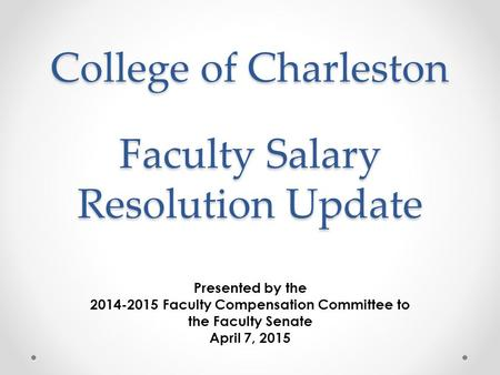 College of Charleston Presented by the 2014-2015 Faculty Compensation Committee to the Faculty Senate April 7, 2015 Faculty Salary Resolution Update.