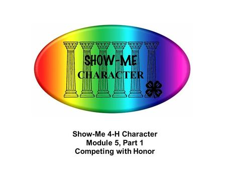 Show-Me 4-H Character Module 5, Part 1 Competing with Honor.