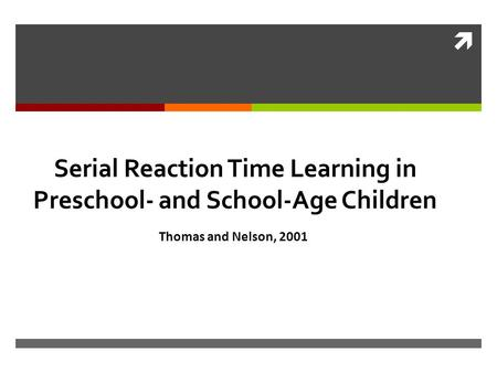  Serial Reaction Time Learning in Preschool- and School-Age Children Thomas and Nelson, 2001.