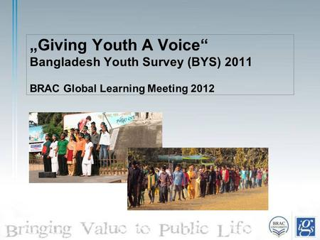 """Giving Youth A Voice"" Bangladesh Youth Survey (BYS) 2011 BRAC Global Learning Meeting 2012."