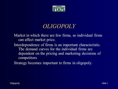 Oligopolyslide 1 OLIGOPOLY Market in which there are few firms, so individual firms can affect market price. Interdependence of firms is an important.