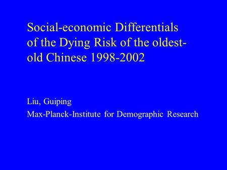 Social-economic Differentials of the Dying Risk of the oldest- old Chinese 1998-2002 Liu, Guiping Max-Planck-Institute for Demographic Research.