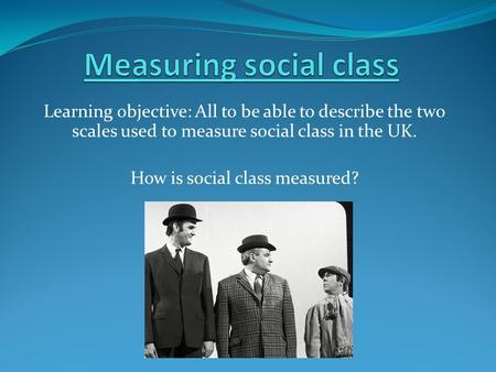 Learning objective: All to be able to describe the two scales used to measure social class in the UK. How is social class measured?