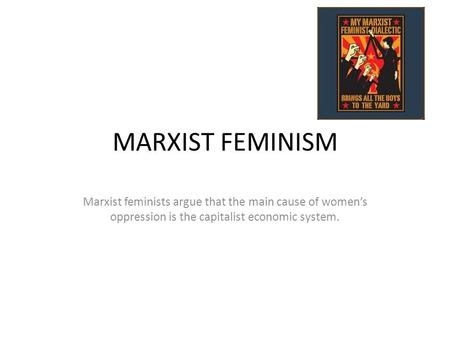 MARXIST FEMINISM Marxist feminists argue that the main cause of women's oppression is the capitalist economic system.