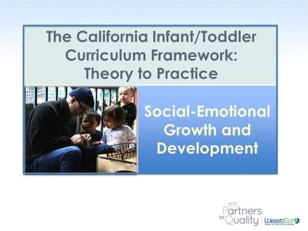 WestEd.org The California Infant/Toddler Curriculum Framework: Theory to Practice Social-Emotional Growth and Development.