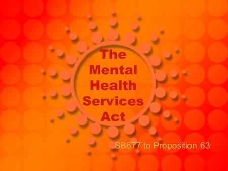 The Mental Health Services Act SB677 to Proposition 63.