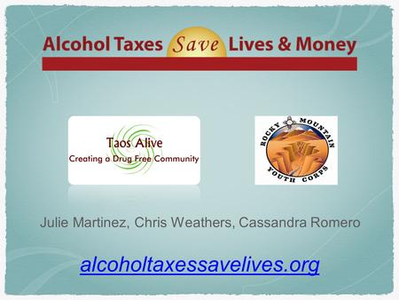 Alcoholtaxessavelives.org Julie Martinez, Chris Weathers, Cassandra Romero.