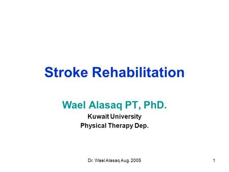 Dr. Wael Alasaq Aug. 20051 Stroke Rehabilitation Wael Alasaq PT, PhD. Kuwait University Physical Therapy Dep.