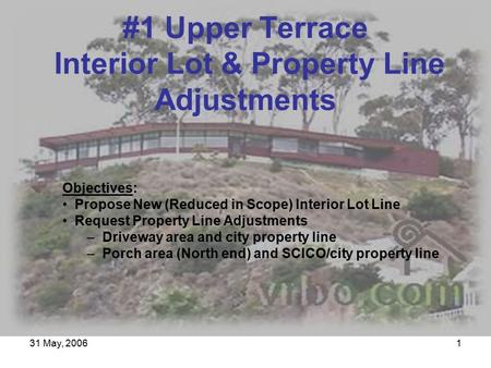 31 May, 20061 Objectives: Propose New (Reduced in Scope) Interior Lot Line Request Property Line Adjustments – Driveway area and city property line – Porch.