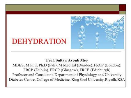 DEHYDRATION Prof. Sultan Ayoub Meo MBBS, M.Phil, Ph.D (Pak), M Med Ed (Dundee), FRCP (London), FRCP (Dublin), FRCP (Glasgow), FRCP (Edinburgh) Professor.