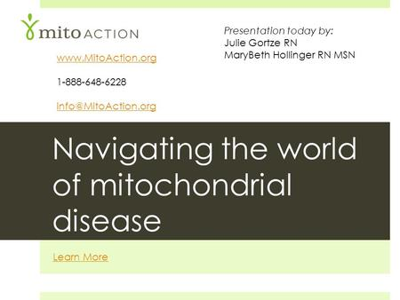 Navigating the world of mitochondrial disease Learn More  1-888-648-6228 Presentation today by: Julie Gortze RN MaryBeth.