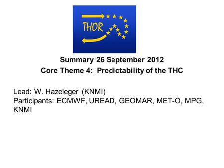 Summary 26 September 2012 Core Theme 4: Predictability of the THC Lead: W. Hazeleger (KNMI) Participants: ECMWF, UREAD, GEOMAR, MET-O, MPG, KNMI.
