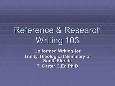 Reference & Research Writing 103 Uniformed Writing for Trinity Theological Seminary of South Florida T. Carter C.Ed Ph D.
