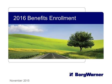 2016 Benefits Enrollment November 2015. Copyright © 2015 BorgWarner Inc. 22 Nov. 16 - Dec. 5 It's Here! 2016 Open Enrollment Elections/changes are effective.