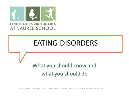 LAUREL SCHOOL | ONE LYMAN CIRCLE SHAKER HEIGHTS, OHIO 44122 216.455.3061 WWW.LAURELSCHOOL.ORG EATING DISORDERS What you should know and what you should.