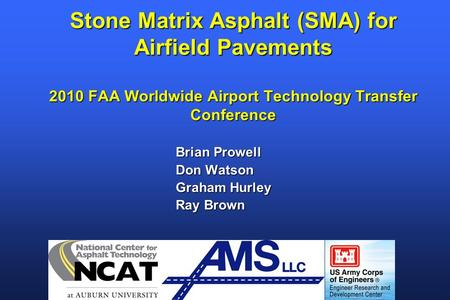 Stone Matrix Asphalt (SMA) for Airfield Pavements 2010 FAA Worldwide Airport Technology Transfer Conference Brian Prowell Don Watson Graham Hurley Ray.