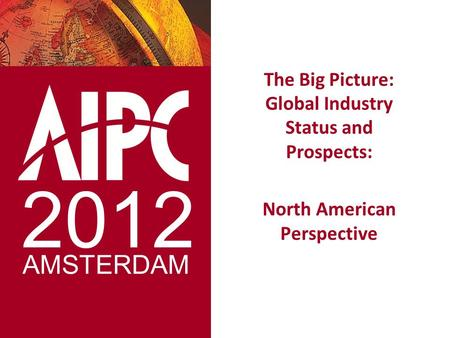 The Big Picture: Global Industry Status and Prospects: North American Perspective 2012 AMSTERDAM.