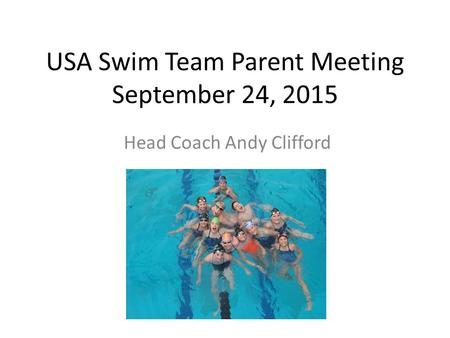 USA Swim Team Parent Meeting September 24, 2015 Head Coach Andy Clifford.