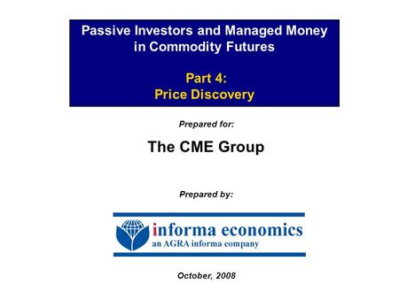 Passive Investors and Managed Money in Commodity Futures Part 4: Price Discovery Prepared for: The CME Group Prepared by: October, 2008.
