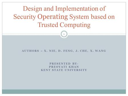 AUTHORS – X. NIE, D. FENG, J. CHE, X. WANG PRESENTED BY- PREOYATI KHAN KENT STATE UNIVERSITY Design and Implementation of Security Operating System based.