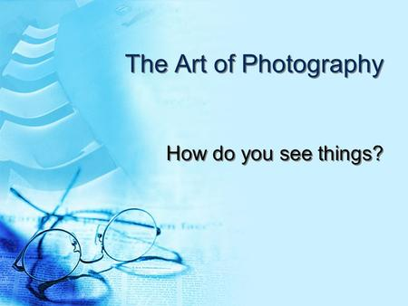 The Art of Photography How do you see things?.