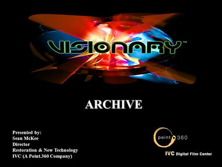ARCHIVE ARCHIVE Presented by: Sean McKee Director Restoration & New Technology IVC (A Point.360 Company)