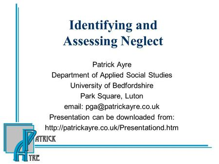 Identifying and Assessing Neglect Patrick Ayre Department of Applied Social Studies University of Bedfordshire Park Square, Luton