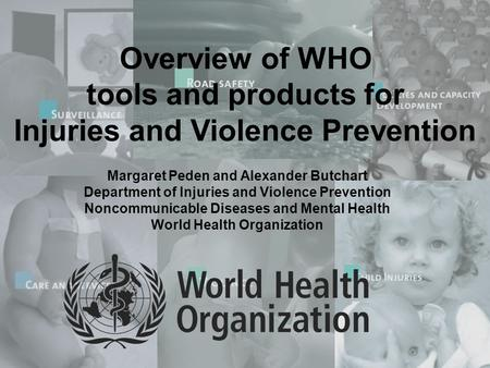 Overview of WHO tools and products for Injuries and Violence Prevention Margaret Peden and Alexander Butchart Department of Injuries and Violence Prevention.