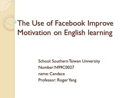 The Use of Facebook Improve Motivation on English learning School: Southern Taiwan University Number:N99C0027 name: Candace Professor: Roger Yang.