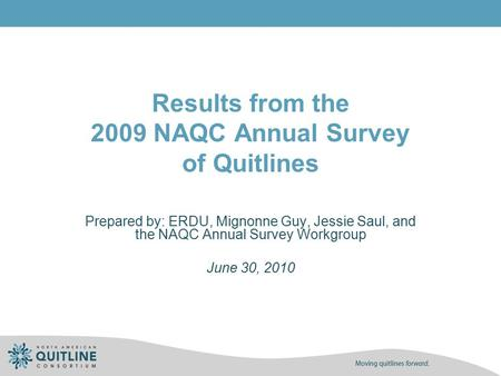 Results from the 2009 NAQC Annual Survey of Quitlines Prepared by: ERDU, Mignonne Guy, Jessie Saul, and the NAQC Annual Survey Workgroup June 30, 2010.