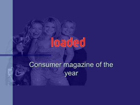 Consumer magazine of the year. 371, 548 Monthly Monthly Core target 18 - 25 male Core target 18 - 25 male Launched 1994 Launched 1994.