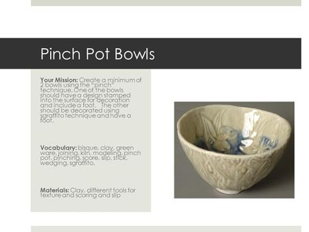 "Pinch Pot Bowls Your Mission: Create a minimum of 2 bowls using the ""pinch"" technique. One of the bowls should have a design stamped into the surface."