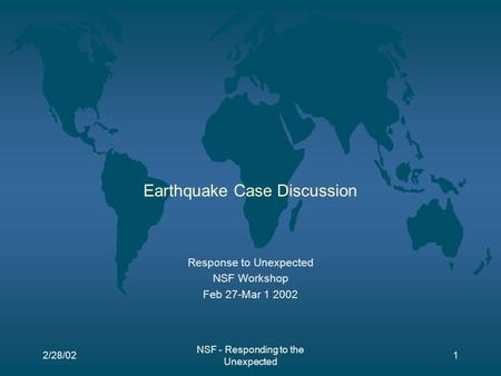 2/28/02 NSF - Responding to the Unexpected 1 Earthquake Case Discussion Response to Unexpected NSF Workshop Feb 27-Mar 1 2002.