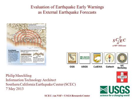 SCEC: An NSF + USGS Research Center Evaluation of Earthquake Early Warnings as External Earthquake Forecasts Philip Maechling Information Technology Architect.