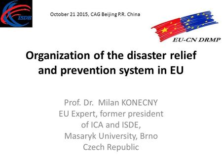 Organization of the disaster relief and prevention system <strong>in</strong> EU Prof. Dr. Milan KONECNY EU Expert, former president of ICA and ISDE, Masaryk University,