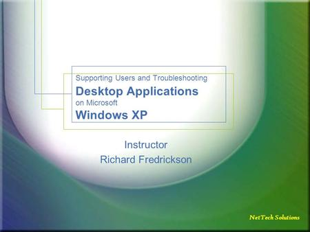 NetTech Solutions Supporting Users and Troubleshooting Desktop Applications on Microsoft Windows XP Instructor Richard Fredrickson.