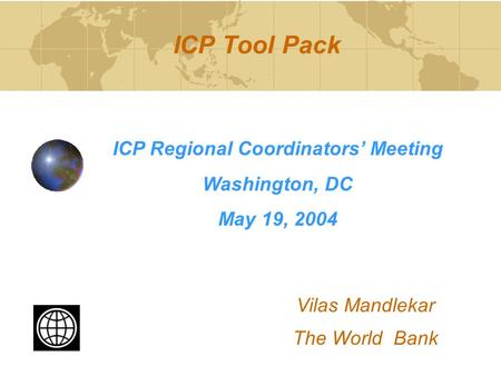 ICP Tool Pack ICP Regional Coordinators' Meeting Washington, DC May 19, 2004 Vilas Mandlekar The World Bank.