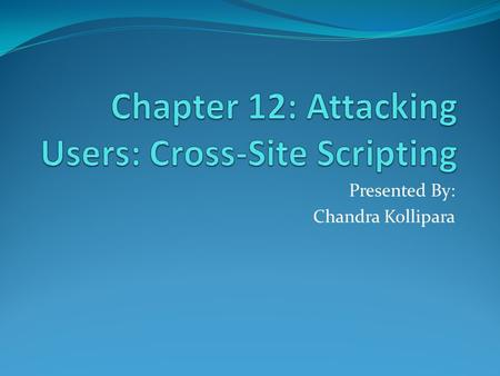 Presented By: Chandra Kollipara. Cross-Site Scripting: Cross-Site Scripting attacks are a type of injection problem, in which malicious scripts are injected.