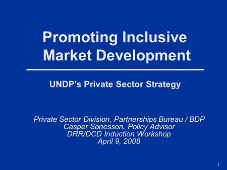 1 UNDP's Private Sector Strategy Promoting Inclusive Market Development Private Sector Division, Partnerships Bureau / BDP Casper Sonesson, Policy Advisor.