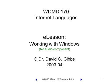 WDMD 170 – UW Stevens Point 1 WDMD 170 Internet Languages eLesson: Working with Windows (No audio component) © Dr. David C. Gibbs 2003-04.