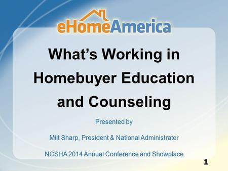 What's Working in Homebuyer Education and Counseling Presented by Milt Sharp, President & National Administrator NCSHA 2014 Annual Conference and Showplace.