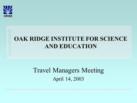 ORISE OAK RIDGE INSTITUTE FOR SCIENCE AND EDUCATION Travel Managers Meeting April 14, 2003.