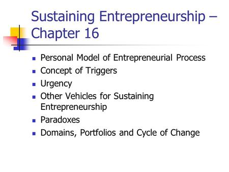 Sustaining Entrepreneurship – Chapter 16 Personal Model of Entrepreneurial Process Concept of Triggers Urgency Other Vehicles for Sustaining Entrepreneurship.