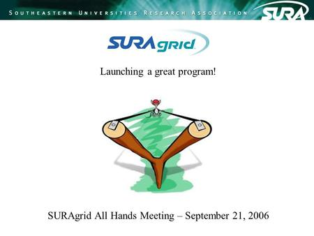 Launching a great program! SURAgrid All Hands Meeting – September 21, 2006.