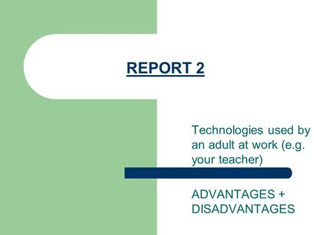 REPORT 2 Technologies used by an adult at work (e.g. your teacher) ADVANTAGES + DISADVANTAGES.