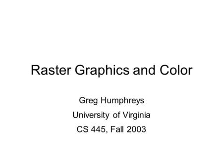 Greg Humphreys CS445: Intro Graphics University of Virginia, Fall 2003 Raster Graphics and Color Greg Humphreys University of Virginia CS 445, Fall 2003.