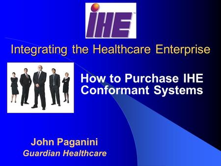 Integrating the Healthcare Enterprise How to Purchase IHE Conformant Systems John Paganini Guardian Healthcare.