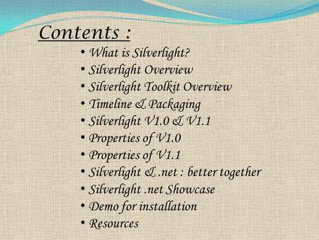 Contents : What is Silverlight? Silverlight Overview Silverlight Toolkit Overview Timeline & Packaging Silverlight V1.0 & V1.1 Properties of V1.0 Properties.